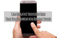 Cara Mengatasi Touchscreen Error Tidak Bisa Digerakkan Atau Bergerak Sendiri