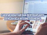 Cara Mendaftar dan Bertransaksi dengan BCA Internet Banking