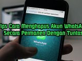 Tips Cara Menghapus Akun WhatsApp Secara Permanen Dengan Tuntas